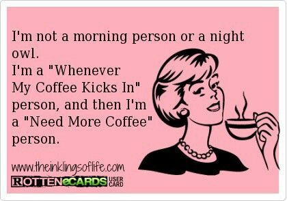 "I'm not a morning person or a night owl. I'm a ""whenever my coffee kicks in"" person and then I'm ""Need more coffee"" person."