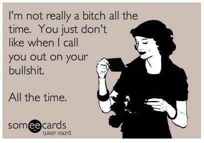 Not a bitch all the time.: Truths Hurts, My Life, Funny Cards, Funny Stuff, So True, Well Said, Ecards, True Stories, E Cards