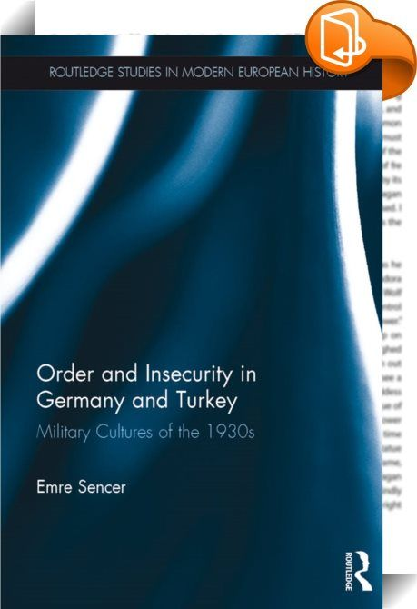 Order and Insecurity in Germany and Turkey    :  This book examines processes of military, political and cultural transformation from the perspective of officers in two countries: Germany and Turkey in the 1930s. The national fates of both countries interlocked during the Great War years and their close alliance dictated their joint defeat in 1918.   While the two countries were manifestly different in their politics and culture, both had lost the war and both went through powerful cha...