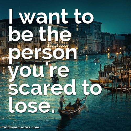 Quotes About Being Afraid To Lose Someone: Quote. I Want To Be The Person You're Scared To Lose