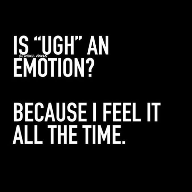"Everyone know this is your default mood. | ""Is 'ugh' an emotion? Because I feel it all the time."""