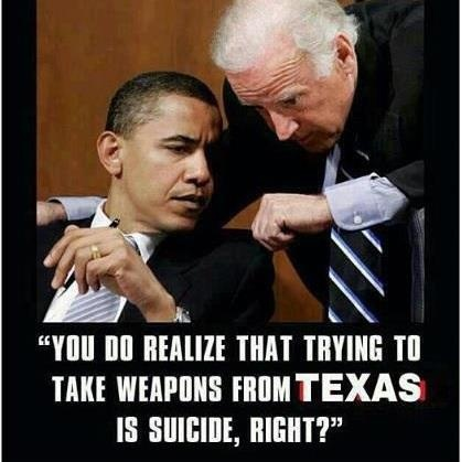 You do realize that trying to take guns from Texas is suicide, right? Yep, pretty much.