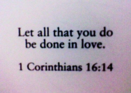1 Corinithians: Tattoo Ideas, Remember This, Bible Quotes, Corinthians 16 14, 1 Corinthians, Tattoo Quotes, Bible Verses, A Tattoo, Love Quotes