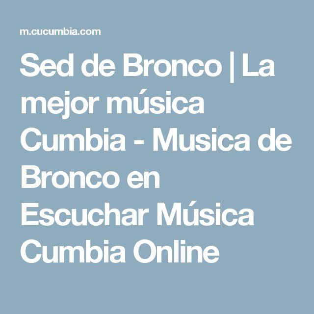 Sed de Bronco | La mejor música Cumbia - Musica de Bronco en Escuchar Música Cumbia Online