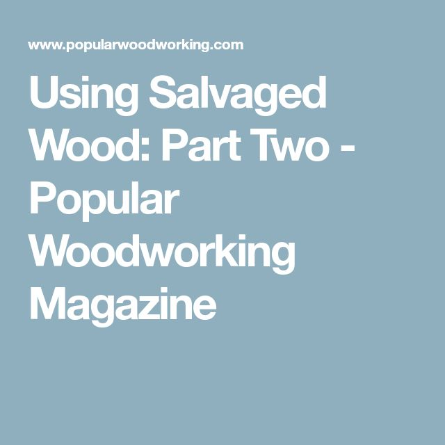 Using Salvaged Wood: Part Two - Popular Woodworking Magazine