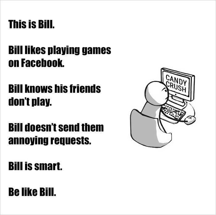 """""""Lui è Bill. Bill ama giocare su facebook. Bill sa che i suoi amici non giocano. Bill non invia loro fastidiose richieste. Bill è intelligente. Sii come Bill."""""""