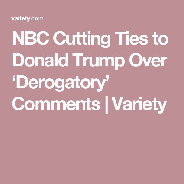 NBC Cutting Ties to Donald Trump Over 'Derogatory' Comments | Variety
