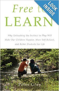 Free to Learn: Why Unleashing the Instinct to Play Will Make Our Children Happier, More Self-Reliant, and Better Students for Life: Peter Gr...
