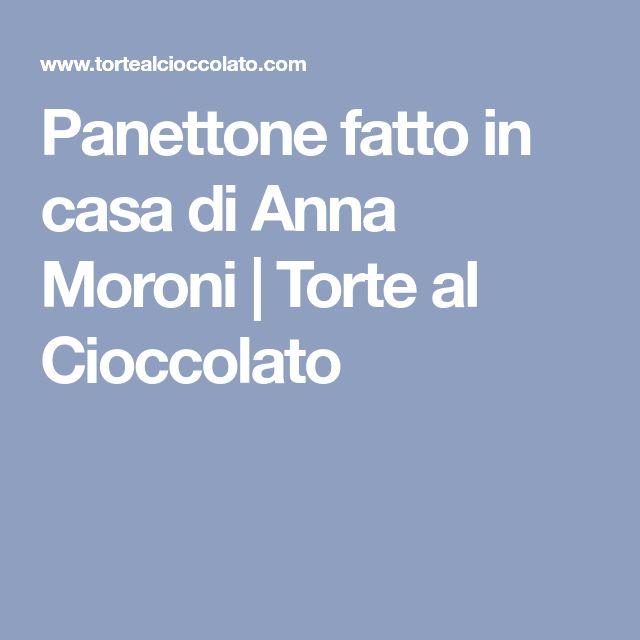Panettone fatto in casa di Anna Moroni | Torte al Cioccolato
