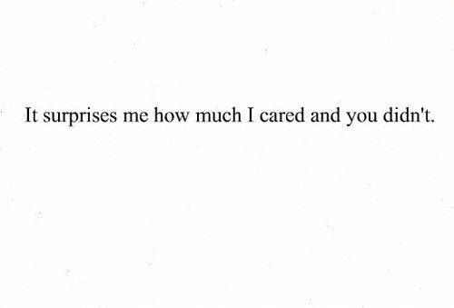"""""""It still surprises me how much I cared and you didn't."""""""