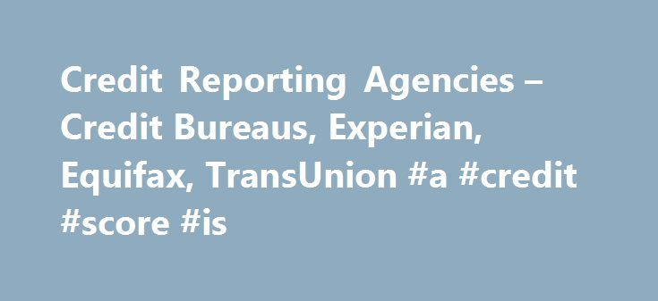 Credit Reporting Agencies – Credit Bureaus, Experian, Equifax, TransUnion #a #credit #score #is http://credits.remmont.com/credit-reporting-agencies-credit-bureaus-experian-equifax-transunion-a-credit-score-is/  #credit report agencies # Credit Reporting Agencies – Credit Bureaus, Equifax, TransUnion, Experian Credit Reporting Agencies and Your Credit Rating Last Updated: March 25, 2014 Credit reporting agencies, also known as credit bureaus, are institutions that collect all the…