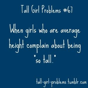 My favorite - when a friend who is 4 inches shorter says she can't by a certain pair of shoes because she'll be 'too tall'...  and then follows that with 'but they'd be great for you'... what the heck does that mean????