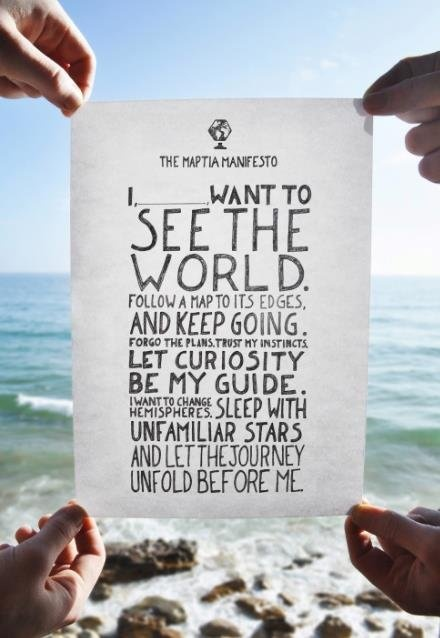 I, Ashley, want to see the world. Follow a map to its edges, and keep going. Forgo the plans, trust my instincts. Let curiosity be my guide. I want to change hemispheres. Sleep with unfamiliar stars and let the journey unfold before me.
