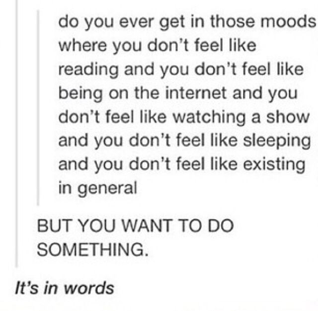 THIS, i have spend my whole week like this, and it's pretty depressing tbh