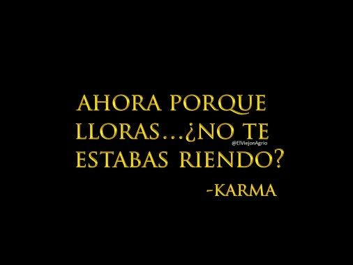 El karma no es la venganza del universo, es el reflejo de tus chingaderas....