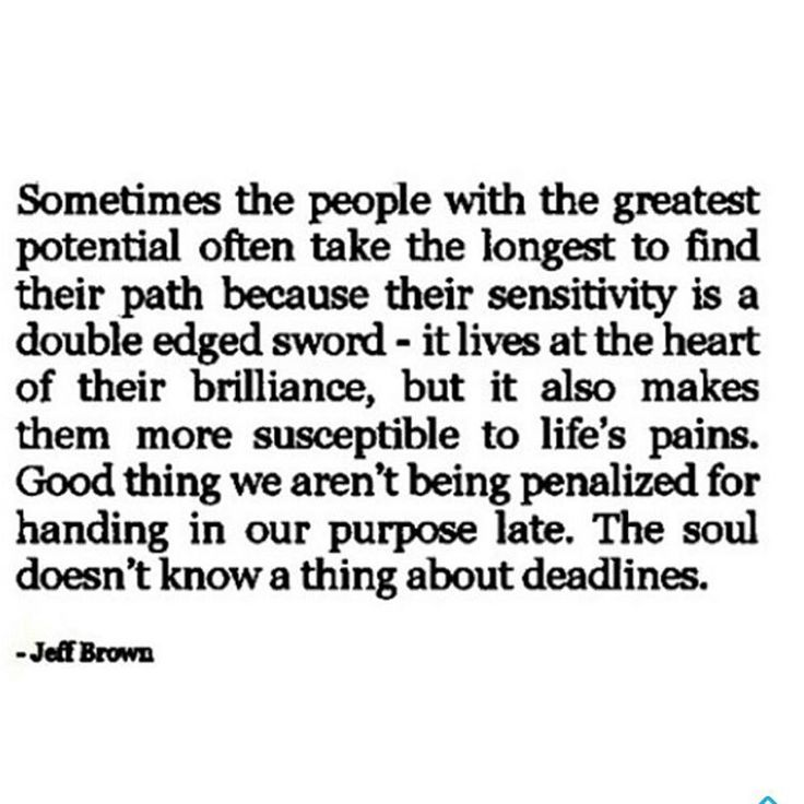 QUOTE | Sometimes the people with the greatest potential often take the longest to find their path because their sensitivity is a double edged sword - it lives at the heart of their brilliance, but it also makes them more susceptible to life's pains. Good thing we aren't being penalized for handing in our purpose late. The soul doesn't know a thing about deadlines. -Jeff Brown