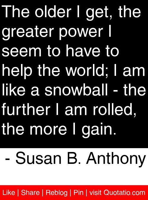 The older I get, the greater power I seem to have to help the world; I am like a snowball - the further I am rolled, the more I gain. - Susan B. Anthony #quotes #quotations