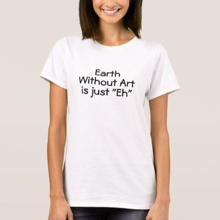 Earth Without Art Is Just 'Eh' T-Shirt - click to get yours right now!