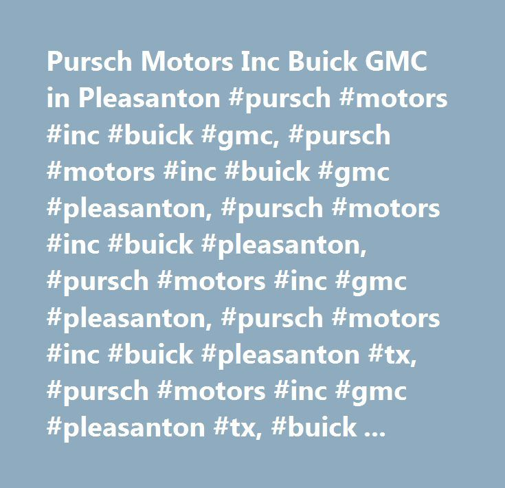 Pursch Motors Inc Buick GMC in Pleasanton #pursch #motors #inc #buick #gmc, #pursch #motors #inc #buick #gmc #pleasanton, #pursch #motors #inc #buick #pleasanton, #pursch #motors #inc #gmc #pleasanton, #pursch #motors #inc #buick #pleasanton #tx, #pursch #motors #inc #gmc #pleasanton #tx, #buick #pleasanton, #gmc #pleasanton, #san #antonio #buick, #san #antonio #gmc…