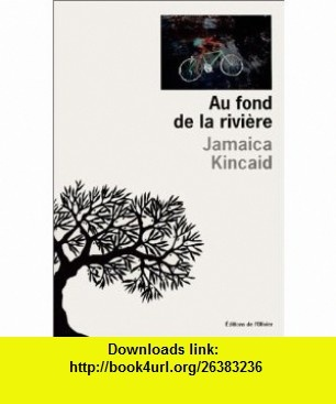 Au Fond de la rivi�re (9782879293134) Jamaica Kincaid , ISBN-10: 2879293138  , ISBN-13: 978-2879293134 ,  , tutorials , pdf , ebook , torrent , downloads , rapidshare , filesonic , hotfile , megaupload , fileserve