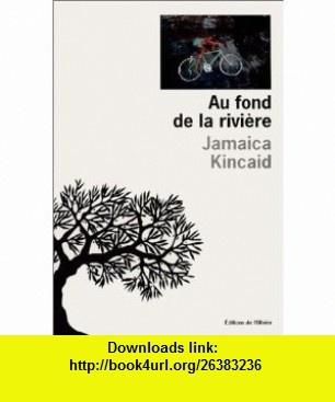 Au Fond de la rivi�re (9782879293134) Jamaica Kincaid , ISBN-10: 2879293138  , ISBN-13: 978-2879293134 ,  , tutorials , pdf , ebook , torrent , downloads , rapidshare , filesonic , hotfile , megaupload , fileserve