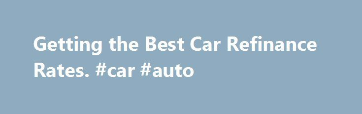 Getting the Best Car Refinance Rates. #car #auto http://remmont.com/getting-the-best-car-refinance-rates-car-auto/  #auto refinance rates # Getting the Best Car Refinance Rates Times are tough and you need to try and save some money by getting a better car refinance rate than you re currently paying. Most banks and lenders will allow you to obtain an auto loan refinance if you ve had your current loan and are in good standing with it, for two years. Listed below are some steps you can take…