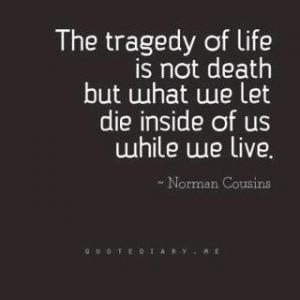 De tragiek van ons leven is niet de dood, maar dat wat we in ons laten sterven terwijl we nog leven