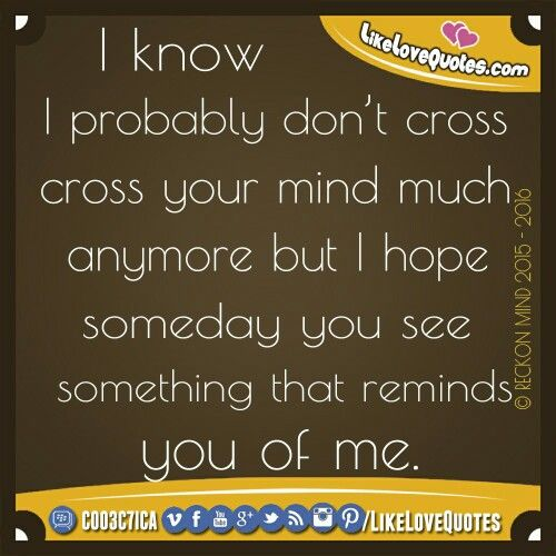 I know I probably don't cross your mind much anymore but I hope someday you see something that reminds you of me. #LikeLoveQuotes
