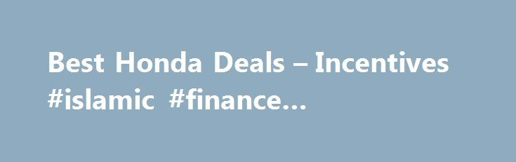 Best Honda Deals – Incentives #islamic #finance #qualification http://cash.remmont.com/best-honda-deals-incentives-islamic-finance-qualification/  #0 car finance # Honda Deals: Buy or Lease a Honda 2016 Best SUV Brand Winner Honda Financing, Cash Back, and Lease Offers for August 2016 August Honda deals include special lease and finance offers on several models in the... Read more