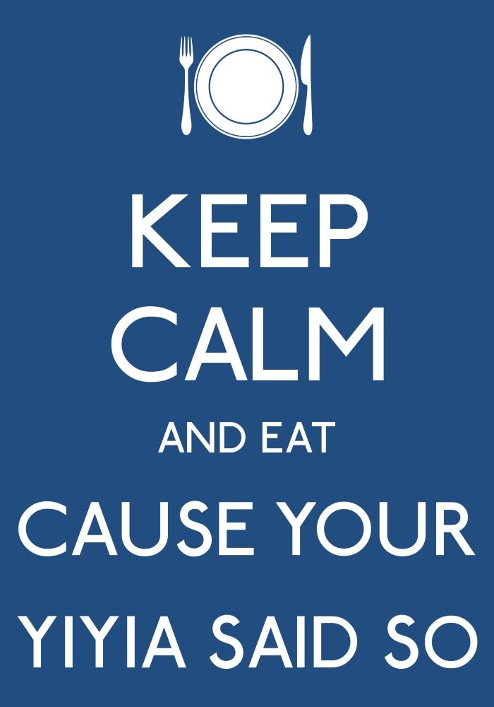 Keep calm and eat cause your yiayia said so