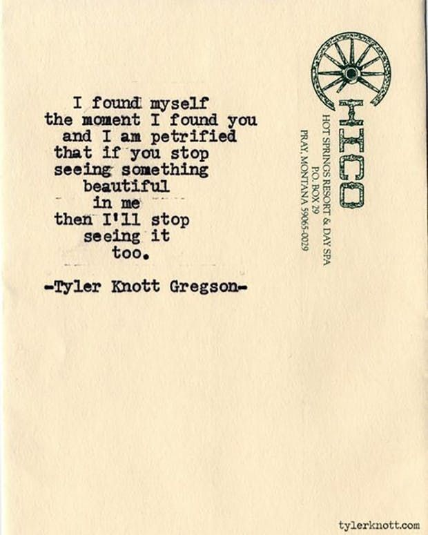 """""""I found myself the moment I found you and I am petrified that if you stop seeing something beautiful in me then I'll stop seeing it too."""" — Tyler Knott Gregson"""