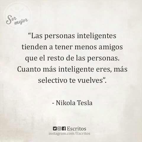 """""""Cuanto mas inteligente eres, mas selectivo te muestras"""" #NikolaTesla"""