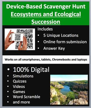 Ecosystems and Ecological Succession - A Device-Based Scavenger Hunt Activity.   This activity is the coolest thing I've created and your kids are going to love it, mine do. Think of a scavenger hunt, then add devices (Smartphones, Chromebooks, Laptops, or Tablets), engaged students, and learning through assessment and you have this resource.