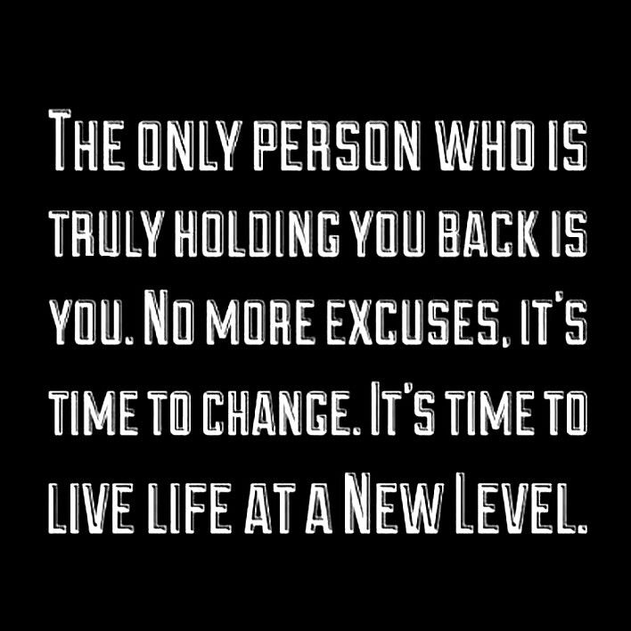 The only person who is holding you back is you. No more excuses, it's time to change. It's time to live life at a new level.