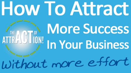 How to ATTRACT More Success In Your Business WITHOUT More Effort.