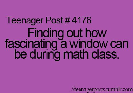 The day before yesterday, I was very interested in the window during the Maths Class and teacher yelled at me because of this:) So, this is so true