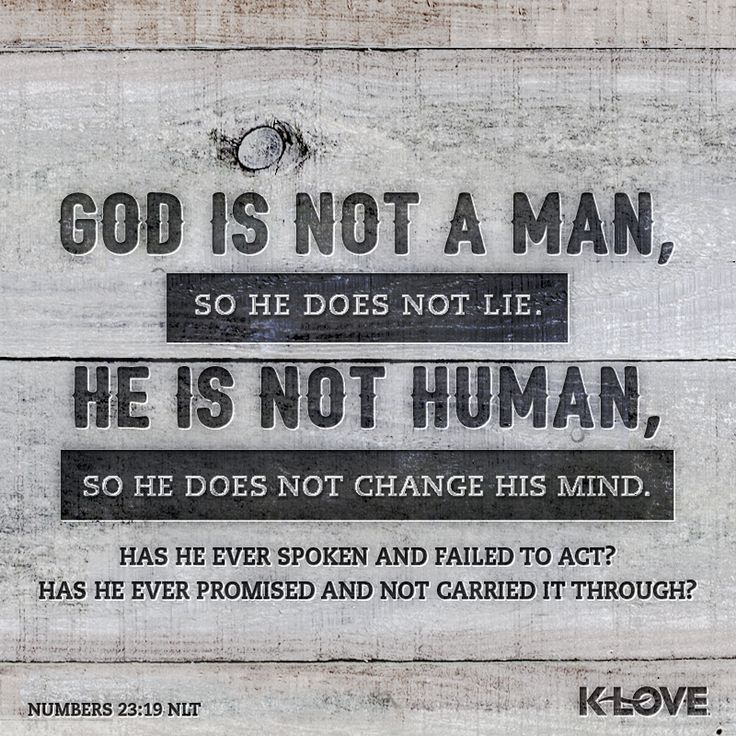 God is not a man, so he does not lie. He is not human, so he does not change his mind. Has he ever spoken and failed to act? Has he ever promised and not carried it through? Numbers 23:19 NLT