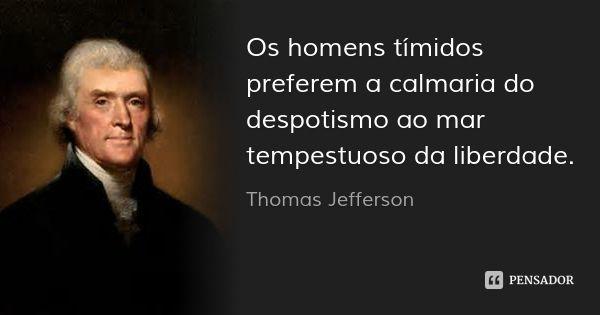 Os homens tímidos preferem a calmaria do despotismo ao mar tempestuoso da liberdade.... Frase de Thomas Jefferson.