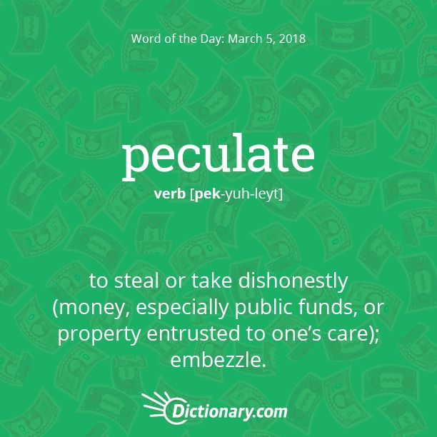 Dictionary.com's Word of the Day - peculate - to steal or take dishonestly (money, especially public funds, or property entrusted to one's care); embezzle.