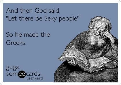 "Greek Humor | ""And then God said, ""Let there be sexy people."" So he made the Greeks."