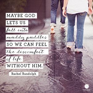 """""""Maybe God lets us fall into muddy puddles so we can feel the discomfort of life without Him."""" Rachel Randolph"""