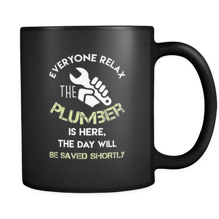 Plumber - Everyone relax the Plumber is here, the day will be save shortly - 11oz Black Mug