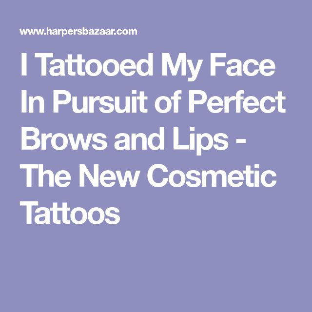 I Tattooed My Face In Pursuit of Perfect Brows and Lips - The New Cosmetic Tattoos