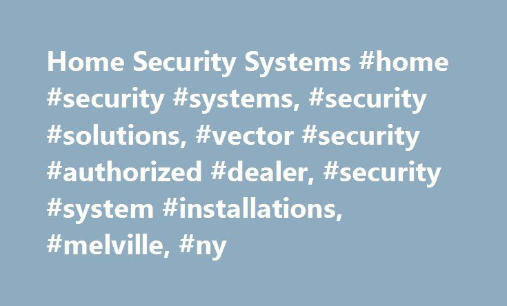 Home Security Systems #home #security #systems, #security #solutions, #vector #security #authorized #dealer, #security #system #installations, #melville, #ny http://indiana.remmont.com/home-security-systems-home-security-systems-security-solutions-vector-security-authorized-dealer-security-system-installations-melville-ny/  # Security Solutions For New York Homes Businesses Your home or business and everything inside of it are very important to you. That means you should do everything you…