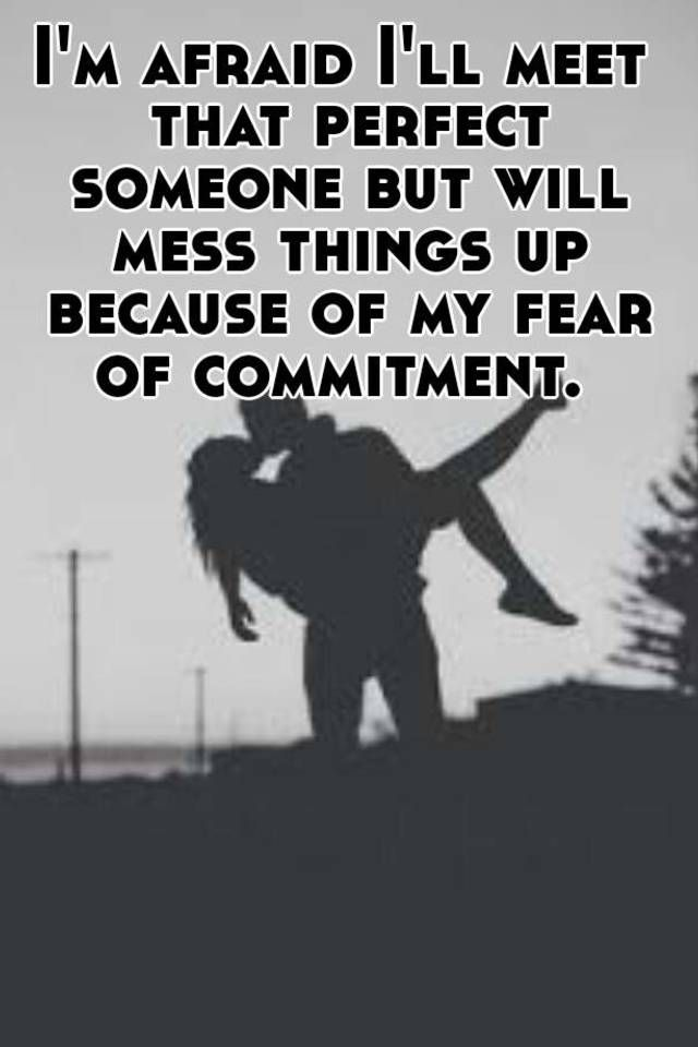 dating someone who fears commitment Fear of commitment is a phobia that tends to become more acute closer to  whether it's finding your one true love or simply charming someone on a date, .