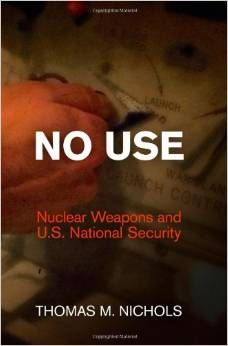 No use : nuclear weapons and U.S. national security / Thomas M. Nichols. -- Philadelphia :  University of Pennsylvania Press,  cop. 2014.