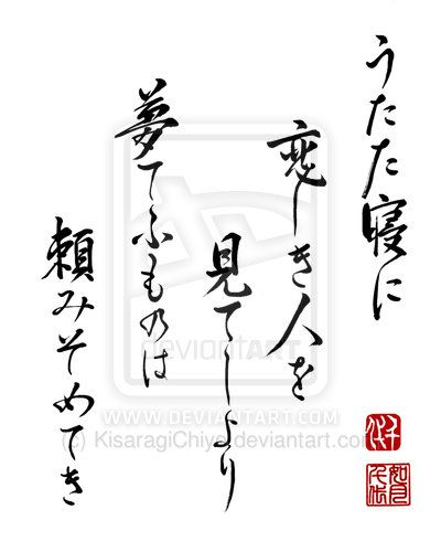 "Japanese poem Haiku by Lady Onono Komachi (825~unknown) うたた寝に 恋しき人を 見てしより 夢てふものは 頼みそめてき ""Briefly I slept and I saw / the person I love now / I put my faith / in this thing called dream """