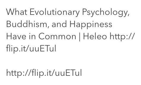 What Evolutionary Psychology Buddhism and Happiness Have in Common | Heleo http://flip.it/uuETul  http://flip.it/uuETul