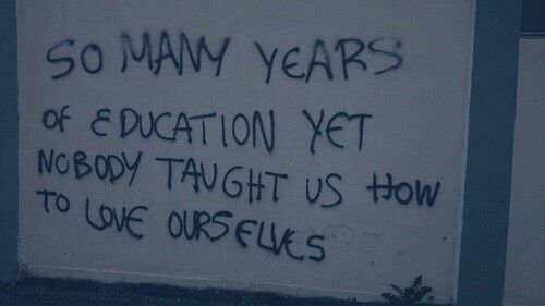 So many years of education yet no one taught us how to love ourselves... Depressingly deep👌
