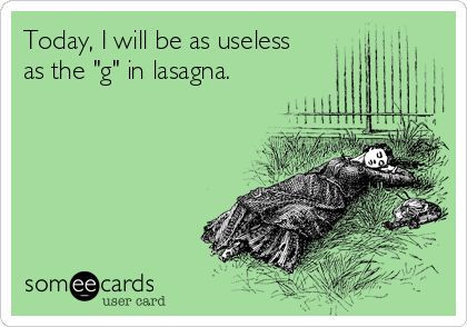 Today, I will be as useless as the 'g' in lasagna.